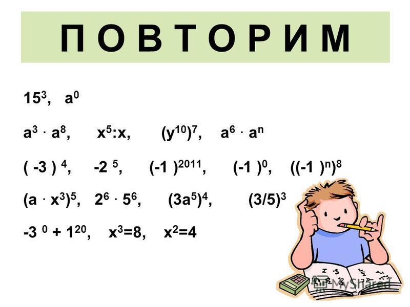 П О В Т О Р И М 15 3, а 0 а 3 · а 8, х 5 :х, (у 10 ) 7, а 6 · а n ( -3 ) 4, -2 5, (-1 ) 2011, (-1 ) 0, ((-1 ) n ) 8 (а · х 3 ) 5, 2 6 · 5 6, (3 а 5 ) 4, (3/5) 3 -3 0 + 1 20, х 3 =8, х 2 =4