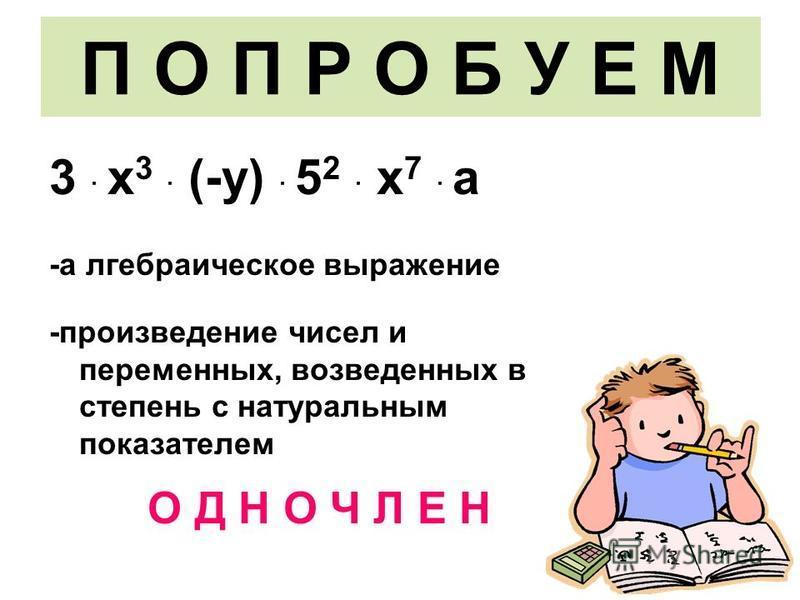 П О П Р О Б У Е М 3 · х 3 · (-у) · 5 2 · х 7 · а -алгебраическое выражение -произведение чисел и переменных, возведенных в степень с натуральным показателем О Д Н О Ч Л Е Н