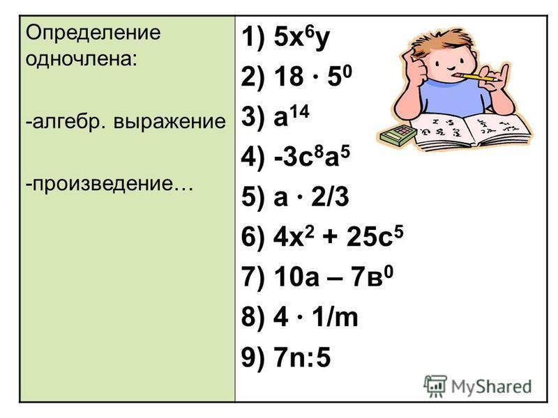 Определение одночлена: -алгебр. выражение -произведение… 1) 5 х 6 у 2) 18 · 5 0 3) а 14 4) -3 с 8 а 5 5) а · 2/3 6) 4 х 2 + 25 с 5 7) 10 а – 7 в 0 8) 4 · 1/m 9) 7n:5