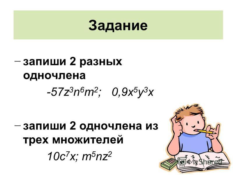 Задание запиши 2 разных одночлена -57z 3 n 6 m 2 ; 0,9 х 5 у 3 х запиши 2 одночлена из трех множителей 10 с 7 х; m 5 nz 2