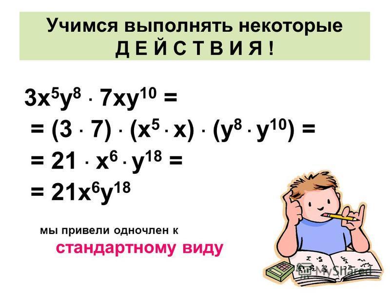 Учимся выполнять некоторые Д Е Й С Т В И Я ! 3 х 5 у 8 · 7 ку 10 = = (3 · 7) · (х 5 · х) · (у 8 · у 10 ) = = 21 · х 6 · у 18 = = 21 х 6 у 18 мы привели одночлен к стандартному виду