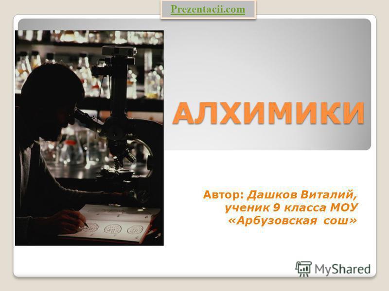 АЛХИМИКИ Автор: Дашков Виталий, ученик 9 класса МОУ «Арбузовская сош» Prezentacii.com