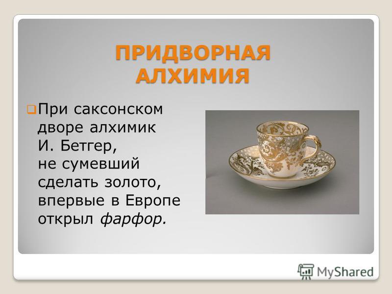 ПРИДВОРНАЯ АЛХИМИЯ При саксонском дворе алхимик И. Бетгер, не сумевший сделать золото, впервые в Европе открыл фарфор.