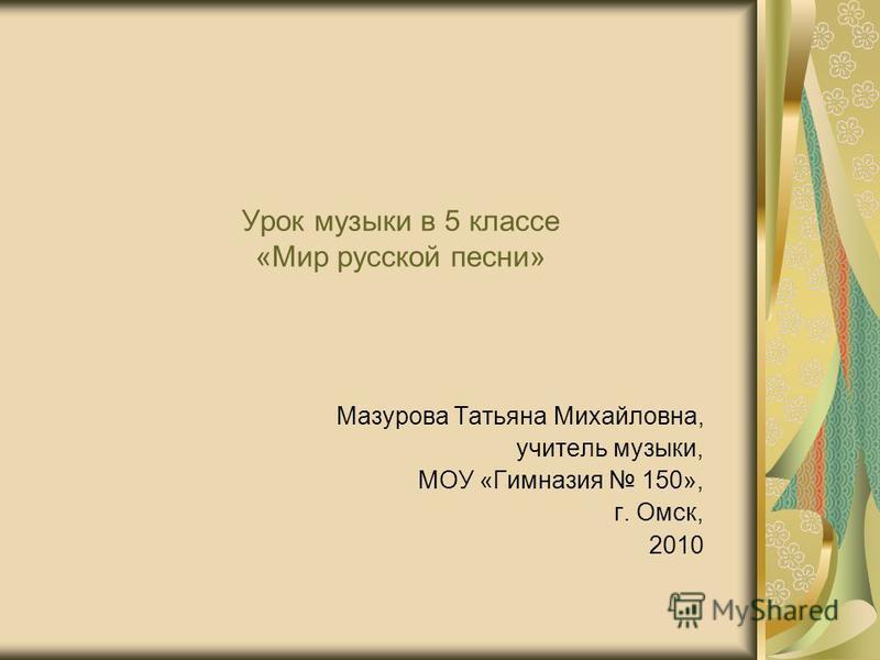 Урок музыки в 5 классе «Мир русской песни» Мазурова Татьяна Михайловна, учитель музыки, МОУ «Гимназия 150», г. Омск, 2010
