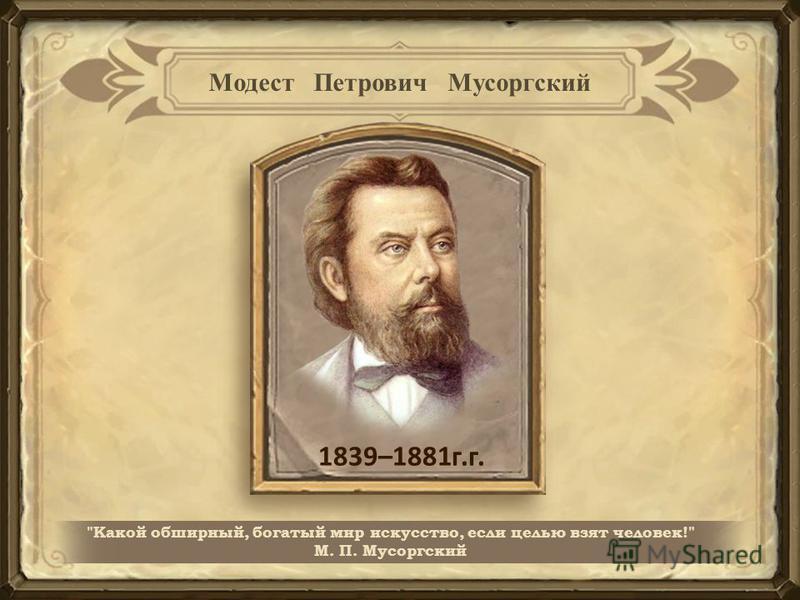 1839–1881 г.г. Какой обширный, богатый мир искусство, если целью взят человек! М. П. Мусоргский