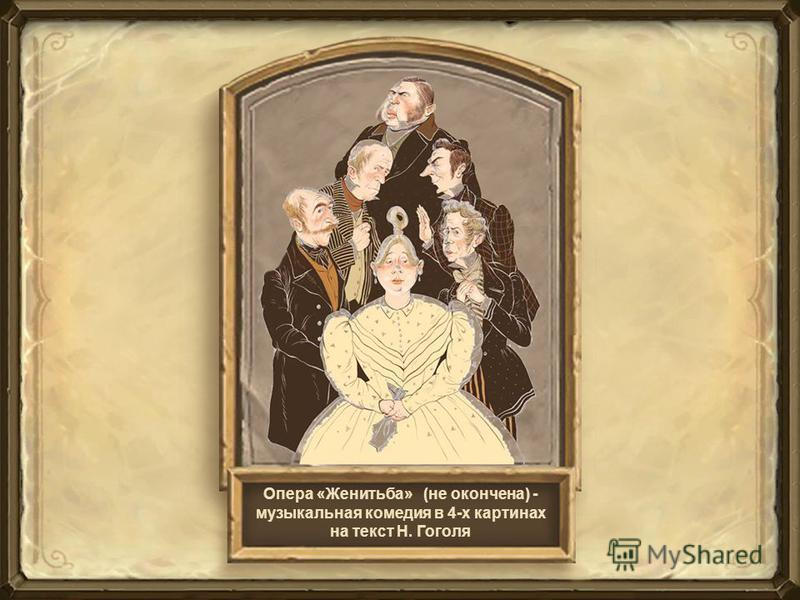 Опера «Женитьба» (не окончена) - музыкальная комедия в 4-х картинах на текст Н. Гоголя