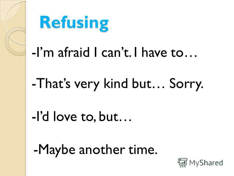 Refusing -Im afraid I cant. I have to… -Thats very kind but… Sorry. -Id love to, but… -Maybe another time.