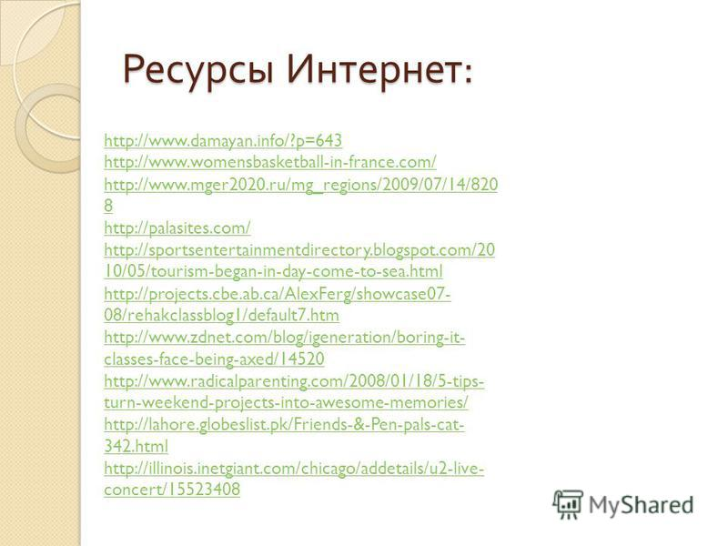 Ресурсы Интернет : http://www.damayan.info/?p=643 http://www.womensbasketball-in-france.com/ http://www.mger2020.ru/mg_regions/2009/07/14/820 8 http://palasites.com/ http://sportsentertainmentdirectory.blogspot.com/20 10/05/tourism-began-in-day-come-
