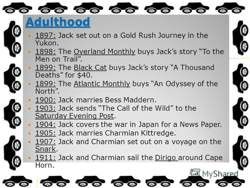 Adulthood 1897: Jack set out on a Gold Rush Journey in the Yukon. 1898: The Overland Monthly buys Jacks story To the Men on Trail. 1899: The Black Cat buys Jacks story A Thousand Deaths for $40. 1899: The Atlantic Monthly buys An Odyssey of the North