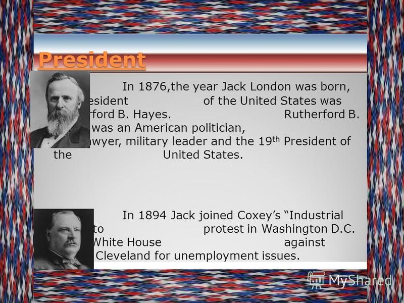 President In 1876,the year Jack London was born, the President of the United States was Rutherford B. Hayes. Rutherford B. Hayes was an American politician, lawyer, military leader and the 19 th President of the United States. In 1894 Jack joined Cox