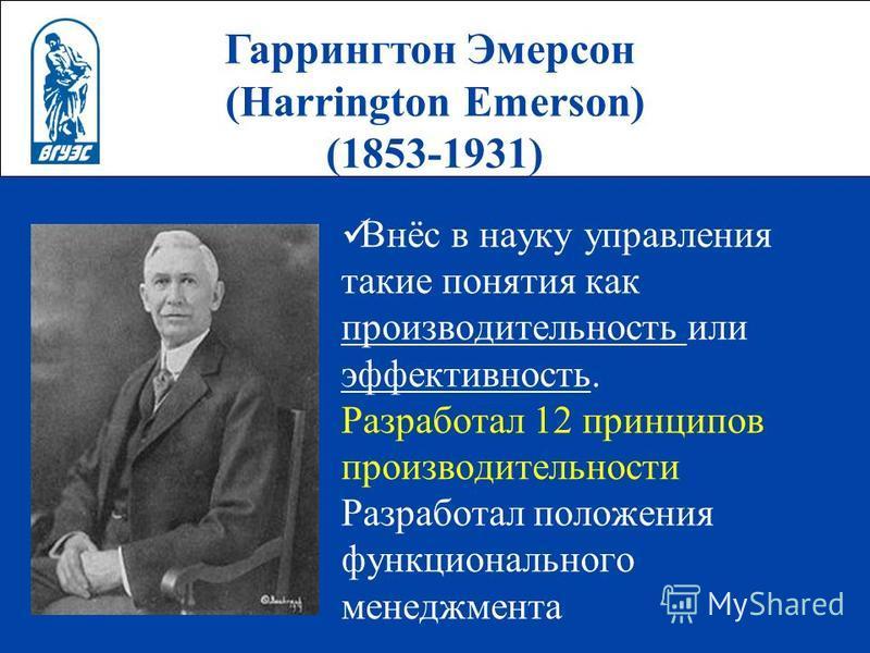 Гаррингтон Эмерсон (Harrington Emerson) (1853-1931) Внёс в науку управления такие понятия как производительность или эффективность. Разработал 12 принципов производительности Разработал положения функционального менеджмента