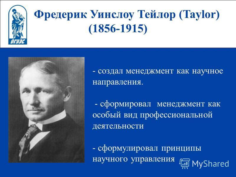 Фредерик Уинслоу Тейлор (Taylor) (1856-1915) - создал менеджмент как научное направления. - сформировал менеджмент как особый вид профессиональной деятельности - сформулировал принципы научного управления