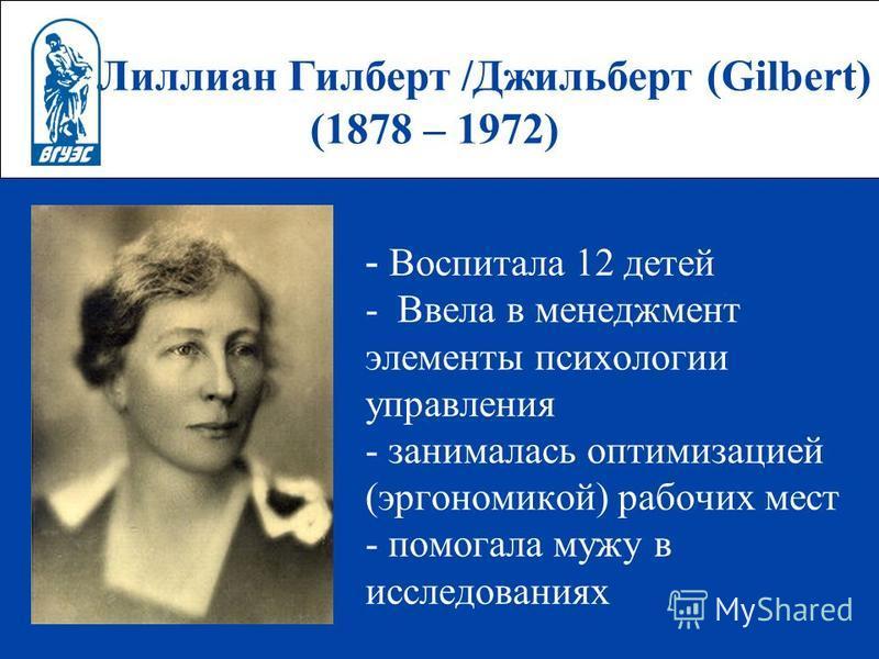 Лиллиан Гилберт /Джильберт (Gilbert) (1878 – 1972) - Воспитала 12 детей - Ввела в менеджмент элементы психологии управления - занималась оптимизацией (эргономикой) рабочих мест - помогала мужу в исследованиях