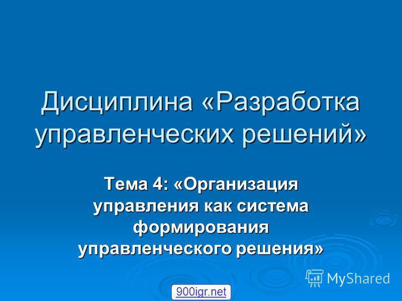 Дисциплина «Разработка управленческих решений» Тема 4: «Организация управления как система формирования управленческого решения» 900igr.net