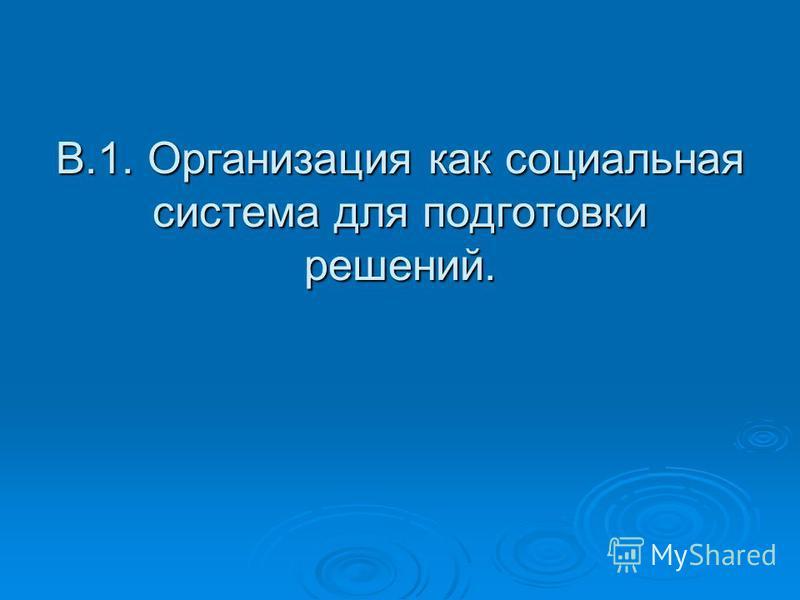 В.1. Организация как социальная система для подготовки решений.