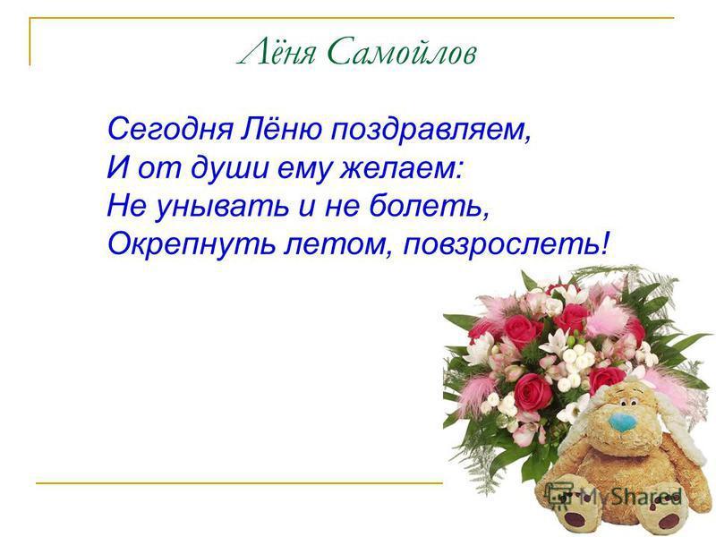 Лёня Самойлов Сегодня Лёню поздравляем, И от души ему желаем: Не унывать и не болеть, Окрепнуть летом, повзрослеть!