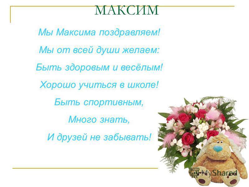 МАКСИМ Мы Максима поздравляем! Мы от всей души желаем: Быть здоровым и весёлым! Хорошо учиться в школе! Быть спортивным, Много знать, И друзей не забывать!