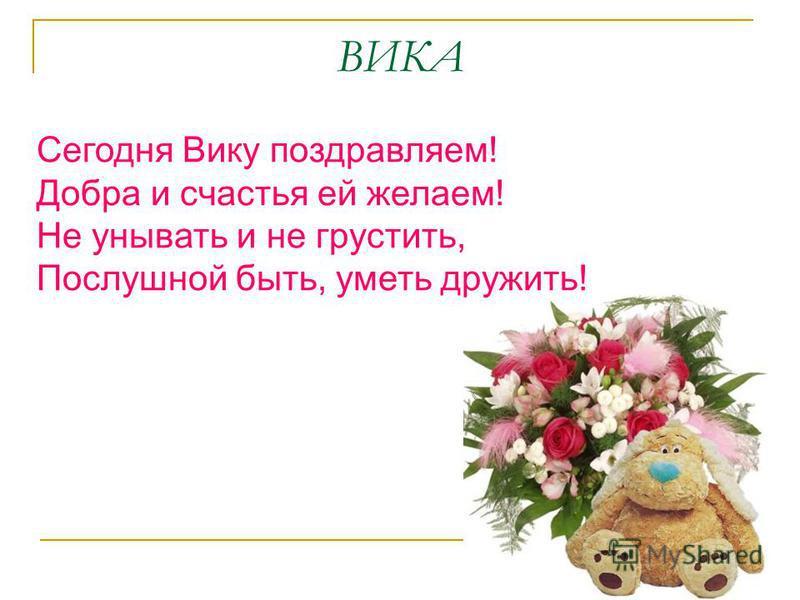 ВИКА Сегодня Вику поздравляем! Добра и счастья ей желаем! Не унывать и не грустить, Послушной быть, уметь дружить!