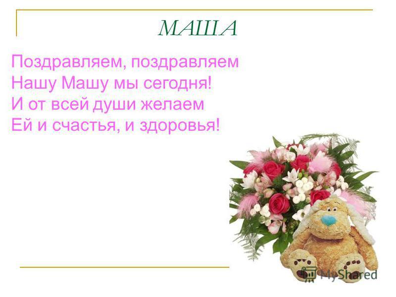 МАША Поздравляем, поздравляем Нашу Машу мы сегодня! И от всей души желаем Ей и счастья, и здоровья!
