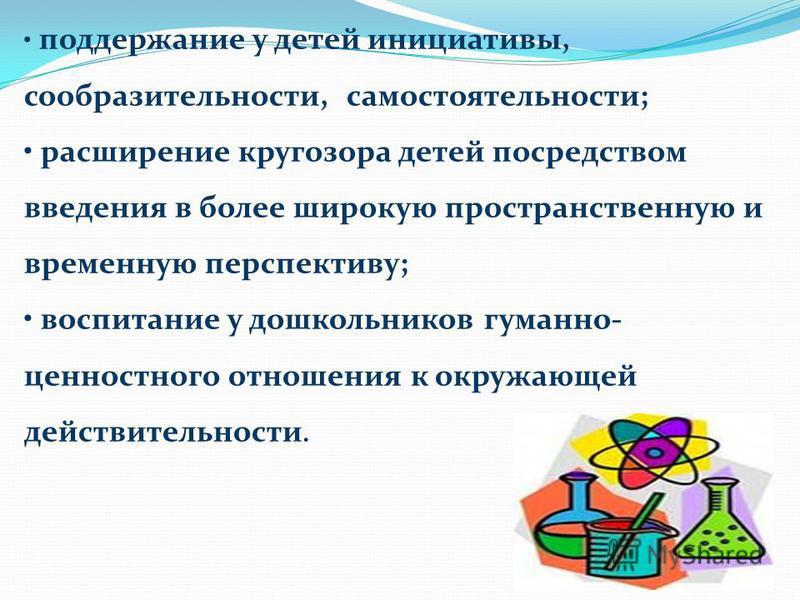 поддержание у детей инициативы, сообразительности, самостоятельности; расширение кругозора детей посредством введения в более широкую пространственную и временную перспективу; воспитание у дошкольников гуманно- ценностного отношения к окружающей дейс