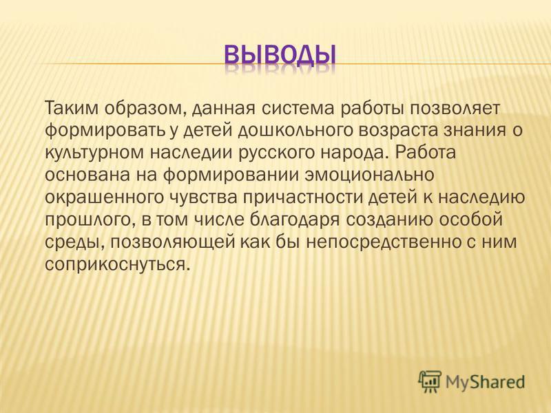 Таким образом, данная система работы позволяет формировать у детей дошкольного возраста знания о культурном наследии русского народа. Работа основана на формировании эмоционально окрашенного чувства причастности детей к наследию прошлого, в том числе