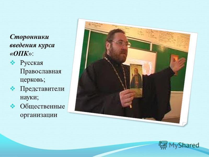 Сторонники введения курса «ОПК»: Русская Православная церковь; Представители науки; Общественные организации