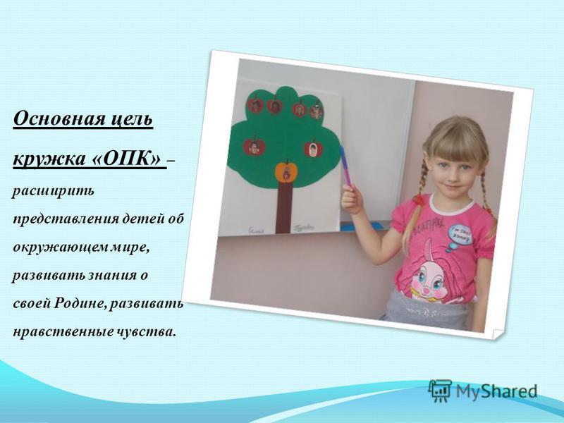 Основная цель кружка «ОПК» – расширить представления детей об окружающем мире, развивать знания о своей Родине, развивать нравственные чувства.