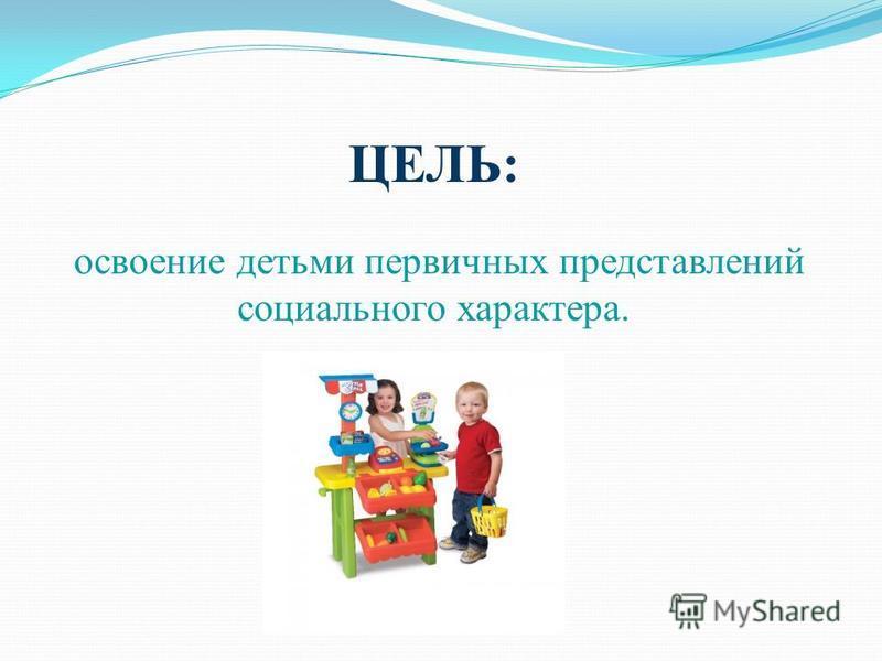 ЦЕЛЬ: освоение детьми первичных представлений социального характера.