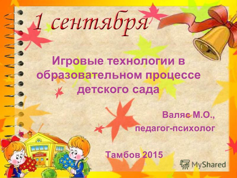 Игровые технологии в образовательном процессе детского сада Валяс М.О., педагог-психолог Тамбов 2015