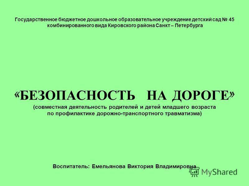 Государственное бюджетное дошкольное образовательное учреждение детский сад 45 комбинированного вида Кировского района Санкт – Петербурга « БЕЗОПАСНОСТЬ НА ДОРОГЕ » (совместная деятельность родителей и детей младшего возраста по профилактике дорожно-