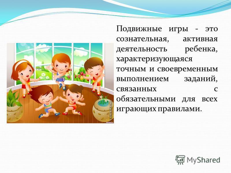 Подвижные игры - это сознательная, активная деятельность ребенка, характеризующаяся точным и своевременным выполнением заданий, связанных с обязательными для всех играющих правилами.