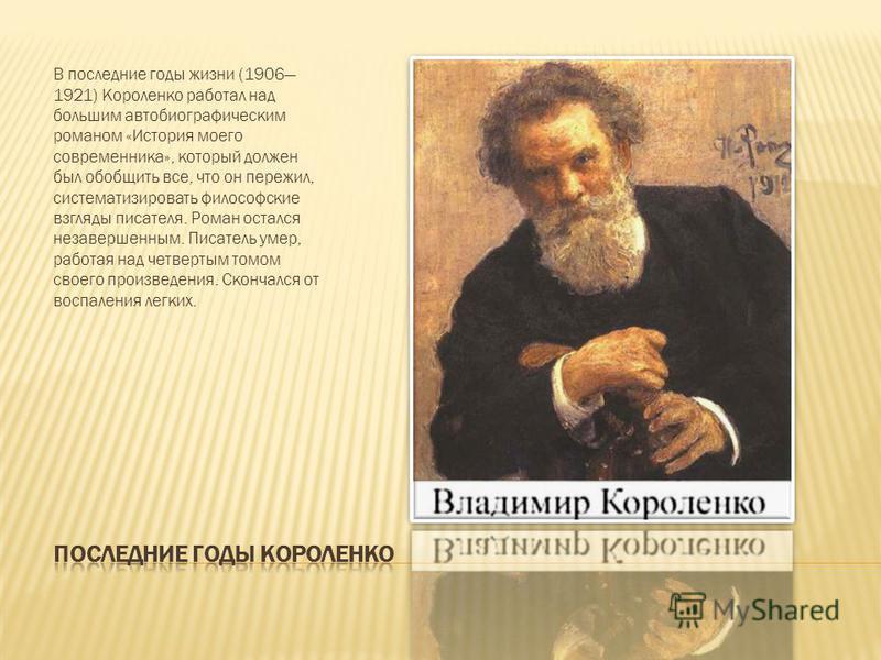 В последние годы жизни (1906 1921) Короленко работал над большим автобиографическим романом «История моего современника», который должен был обобщить все, что он пережил, систематизировать философские взгляды писателя. Роман остался незавершенным. Пи