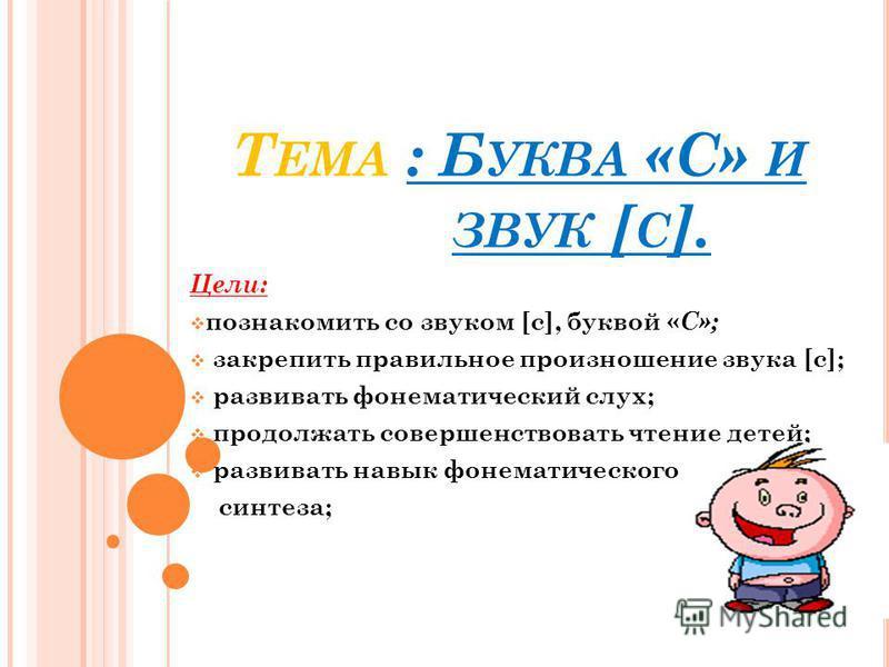 Т ЕМА : Б УКВА «С» И ЗВУК [ С ]. Цели: познакомить со звуком [с], буквой « С»; закрепить правильное произношение звука [с]; развивать фонематический слух; продолжать совершенствовать чтение детей; развивать навык фонематического анализа и синтеза;