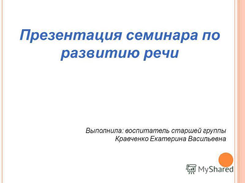 Презентация семинара по развитию речи Выполнила: воспитатель старшей группы Кравченко Екатерина Васильевна