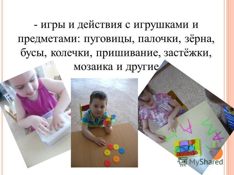 - игры и действия с игрушками и предметами: пуговицы, палочки, зёрна, бусы, колечки, пришивание, застёжки, мозаика и другие