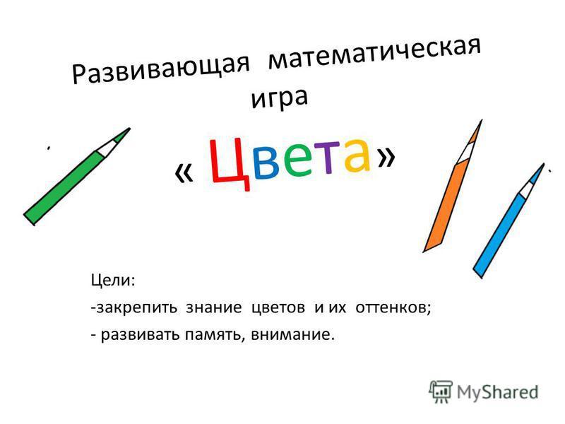 Развивающая математическая игра « Цвета » Цели: -закрепить знание цветов и их оттенков; - развивать память, внимание.