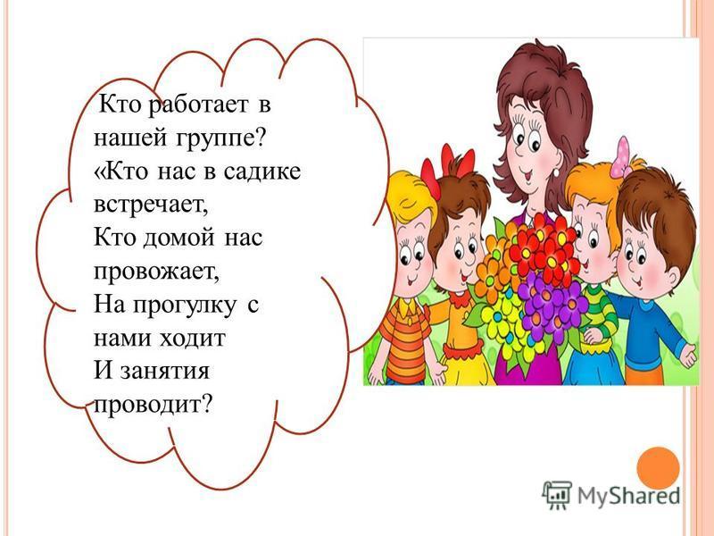Кто работает в нашей группе? «Кто нас в садике встречает, Кто домой нас провожает, На прогулку с нами ходит И занятия проводит?