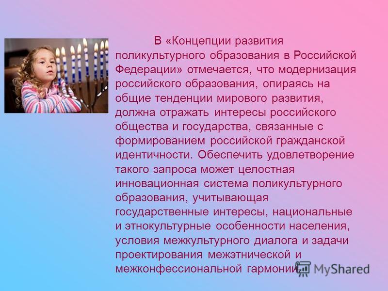 В «Концепции развития поликультурного образования в Российской Федерации» отмечается, что модернизация российского образования, опираясь на общие тенденции мирового развития, должна отражать интересы российского общества и государства, связанные с фо