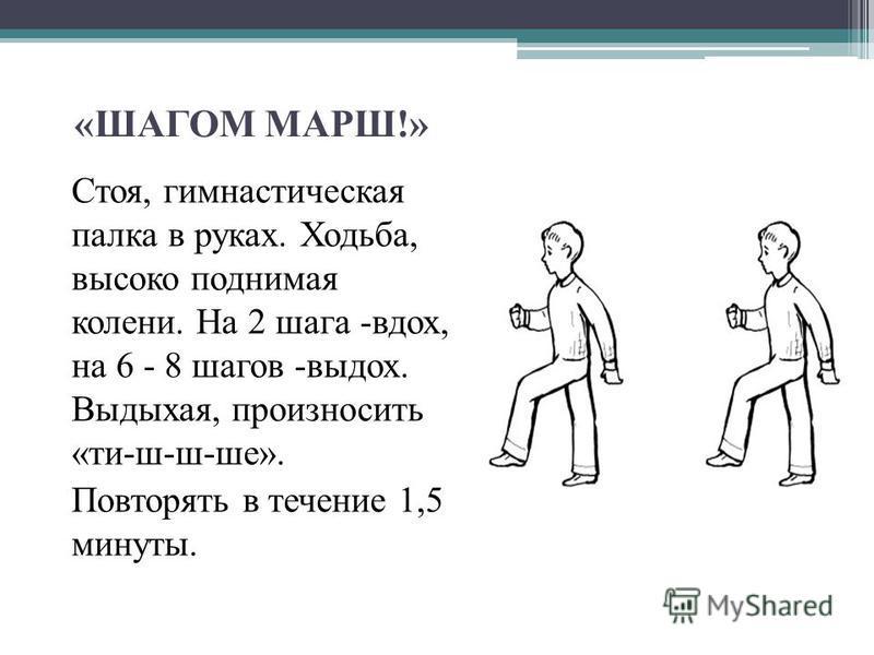 «ШАГОМ МАРШ!» Стоя, гимнастическая палка в руках. Ходьба, высоко поднимая колени. На 2 шага -вдох, на 6 - 8 шагов -выдох. Выдыхая, произносить «ти-ш-ш-шее». Повторять в течение 1,5 минуты.
