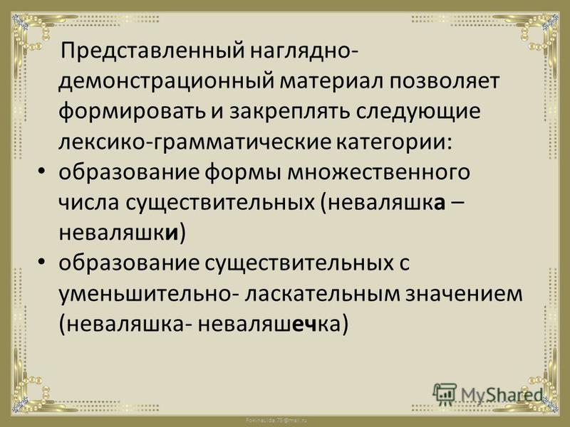 FokinaLida.75@mail.ru Представленный наглядно- демонстрационный материал позволяет формировать и закреплять следующие лексико-грамматические категории: образование формы множественного числа существительных (неваляшка – неваляшки) образование существ