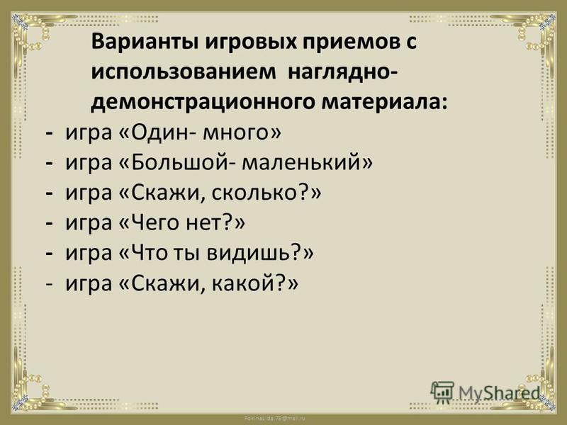FokinaLida.75@mail.ru Варианты игровых приемов с использованием наглядно- демонстрационного материала: - игра «Один- много» - игра «Большой- маленький» - игра «Скажи, сколько?» - игра «Чего нет?» - игра «Что ты видишь?» - игра «Скажи, какой?»