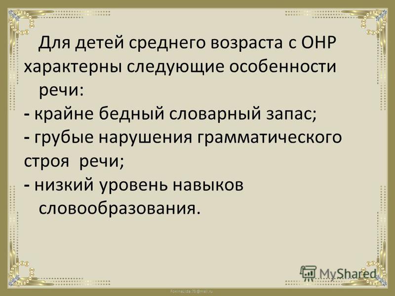 FokinaLida.75@mail.ru Для детей среднего возраста с ОНР характерны следующие особенности речи: - крайне бедный словарный запас; - грубые нарушения грамматического строя речи; - низкий уровень навыков словообразования.
