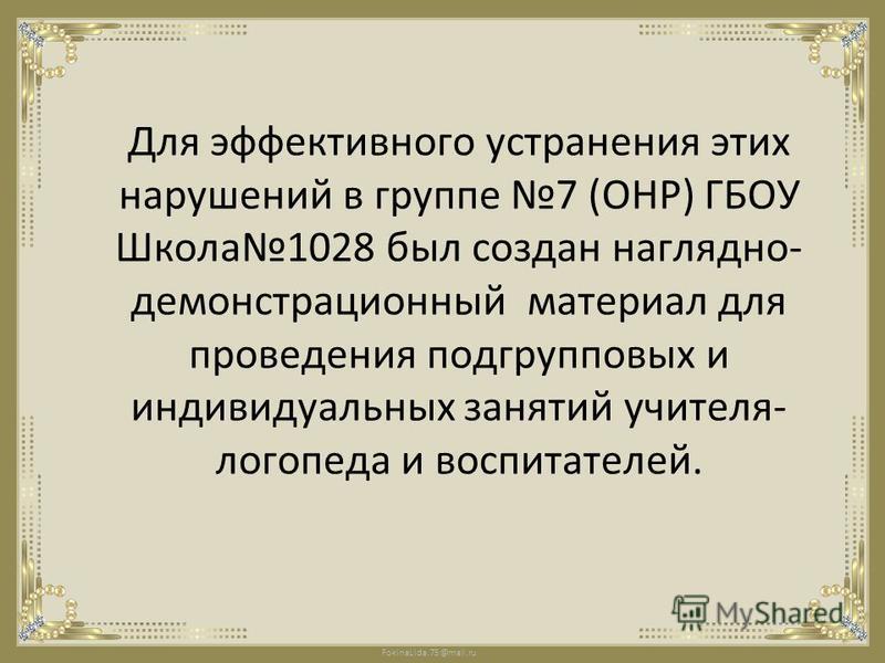 FokinaLida.75@mail.ru Для эффективного устранения этих нарушений в группе 7 (ОНР) ГБОУ Школа 1028 был создан наглядно- демонстрационный материал для проведения подгрупповых и индивидуальных занятий учителя- логопеда и воспитателей.