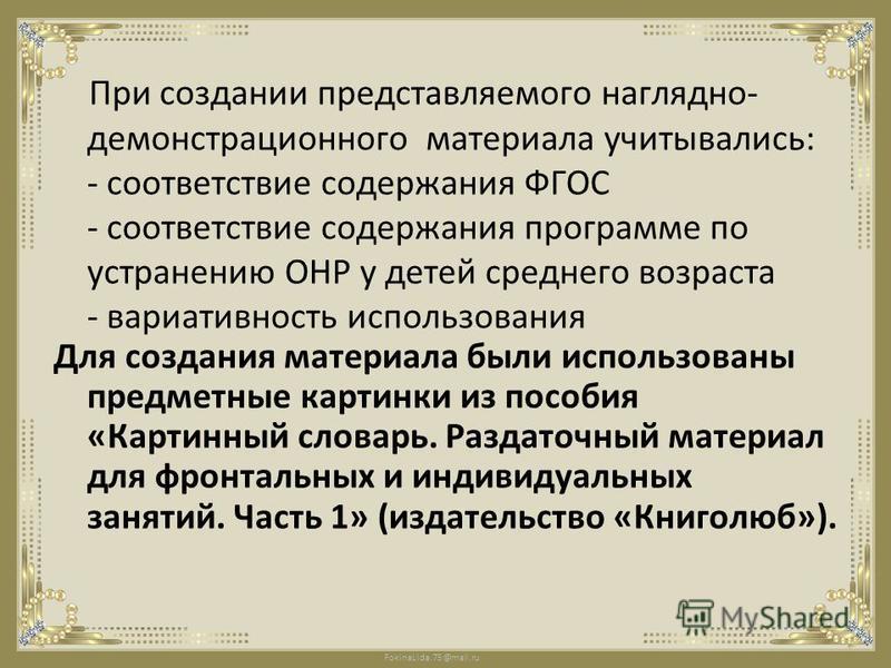 FokinaLida.75@mail.ru При создании представляемого наглядно- демонстрационного материала учитывались: - соответствие содержания ФГОС - соответствие содержания программе по устранению ОНР у детей среднего возраста - вариативность использования Для соз