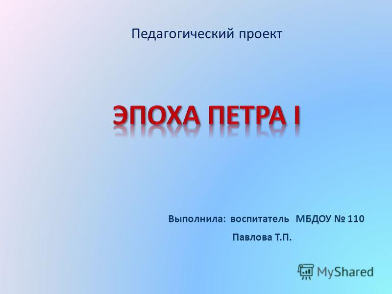 Педагогический проект Выполнила: воспитатель МБДОУ 110 Павлова Т.П.