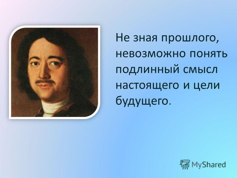 Не зная прошлого, невозможно понять подлинный смысл настоящего и цели будущего.
