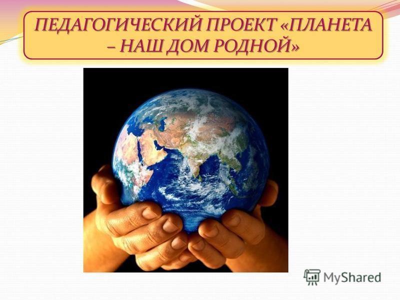 ПЕДАГОГИЧЕСКИЙ ПРОЕКТ «ПЛАНЕТА – НАШ ДОМ РОДНОЙ»