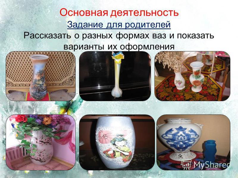 Основная деятельность Задание для родителей Рассказать о разных формах ваз и показать варианты их оформления