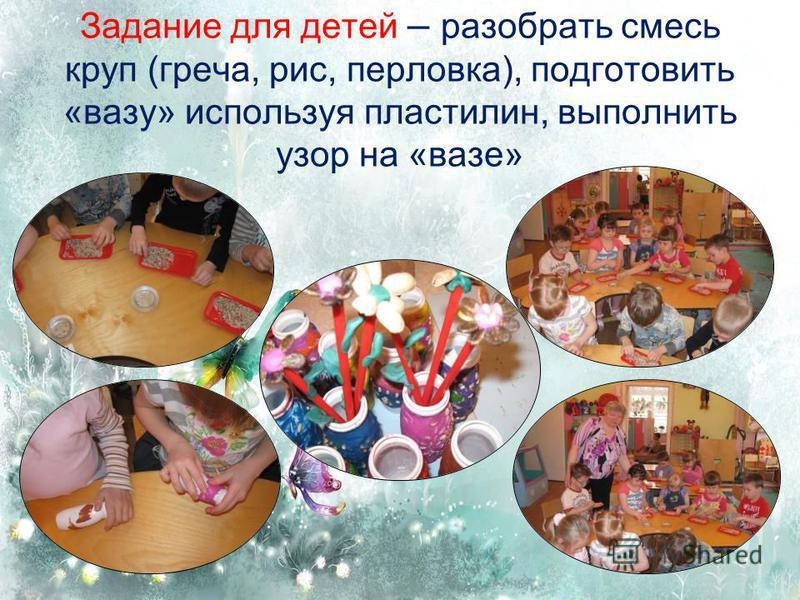 Задание для детей – разобрать смесь круп (греча, рис, перловка), подготовить «вазу» используя пластилин, выполнить узор на «вазе»