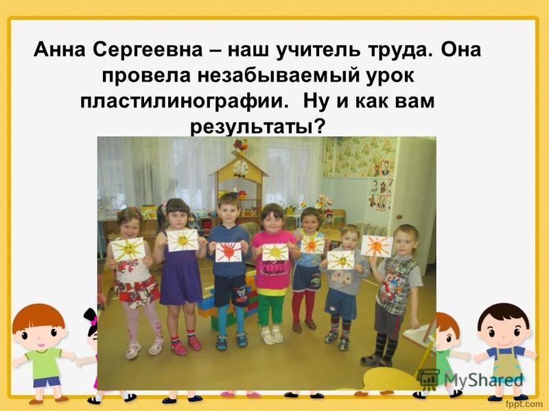 Анна Сергеевна – наш учитель труда. Она провела незабываемый урок пластилинографии. Ну и как вам результаты?